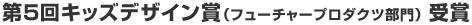 第5回キッズデザイン賞(フューチャープロダクツ部門)受賞